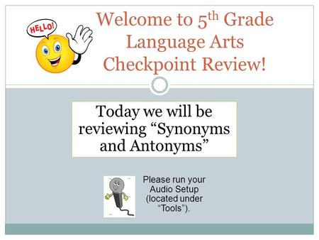 "Welcome to 5 th Grade Language Arts Checkpoint Review! Please run your Audio Setup (located under ""Tools""). Today we will be reviewing ""Synonyms and Antonyms"""