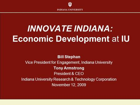 INNOVATE INDIANA: Economic Development at IU Bill Stephan Vice President for Engagement, Indiana University Tony Armstrong President & CEO Indiana University.