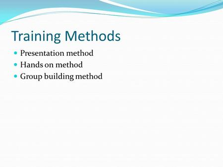 Training Methods Presentation method Hands on method Group building method.