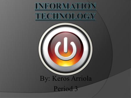 By: Keros Arriola Period 3. Overview  The information technology field is a job industry that uses technology to handle information.  Basically, being.