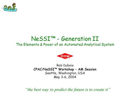 NeSSI™ - Generation II The Elements & Power of an Automated Analytical System Rob Dubois CPAC/NeSSI™ Workshop – AM Session Seattle, Washington, USA May.