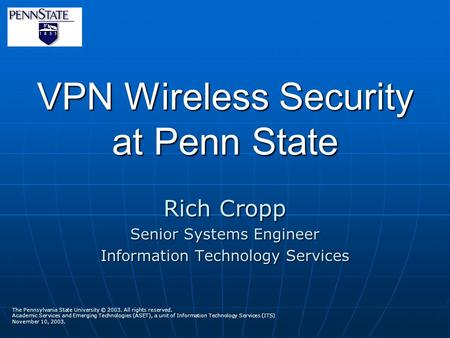 VPN Wireless Security at Penn State Rich Cropp Senior Systems Engineer Information Technology Services The Pennsylvania State University © 2003. All rights.
