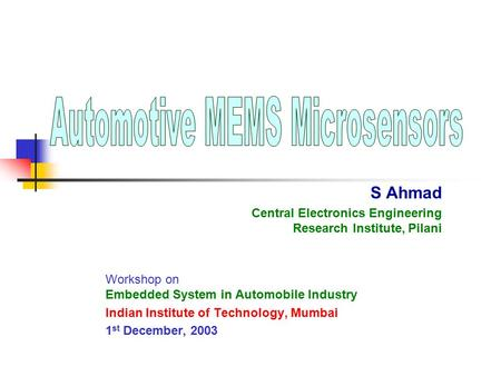 S Ahmad Central Electronics Engineering Research Institute, Pilani Workshop on Embedded System in Automobile Industry Indian Institute of Technology, Mumbai.