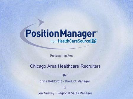 Presentation For: By Chris Holdcroft - Product Manager & Jen Grevey - Regional Sales Manager Chicago Area Healthcare Recruiters.