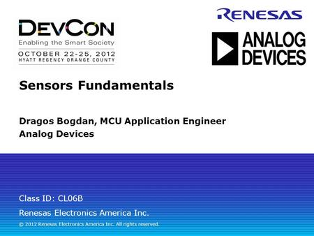 Renesas Electronics America Inc. © 2012 Renesas Electronics America Inc. All rights reserved. Class ID: CL06B Sensors Fundamentals Dragos Bogdan, MCU Application.