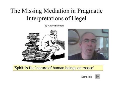 The Missing Mediation in Pragmatic Interpretations of Hegel by Andy Blunden Start Talk.