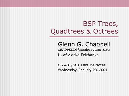 BSP Trees, Quadtrees & Octrees Glenn G. Chappell U. of Alaska Fairbanks CS 481/681 Lecture Notes Wednesday, January 28, 2004.