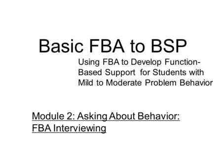 Basic FBA to BSP Using FBA to Develop Function- Based Support for Students with Mild to Moderate Problem Behavior Module 2: Asking About Behavior: FBA.