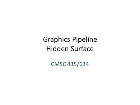 Graphics Pipeline Hidden Surface CMSC 435/634. Visibility We can convert simple primitives to pixels/fragments How do we know which primitives (or which.
