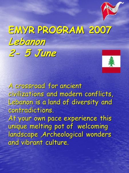 EMYR PROGRAM 2007 Lebanon 2- 5 June A crossroad for ancient civilizations and modern conflicts, Lebanon is a land of diversity and contradictions. At your.