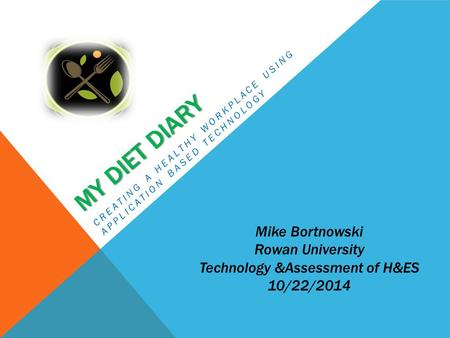 MY DIET DIARY CREATING A HEALTHY WORKPLACE USING APPLICATION BASED TECHNOLOGY Mike Bortnowski Rowan University Technology &Assessment of H&ES 10/22/2014.