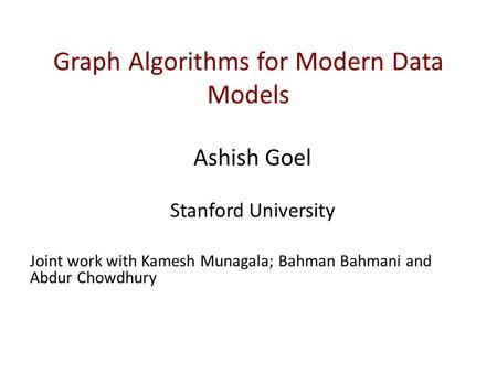 Graph Algorithms for Modern Data Models Ashish Goel Stanford University Joint work with Kamesh Munagala; Bahman Bahmani and Abdur Chowdhury.
