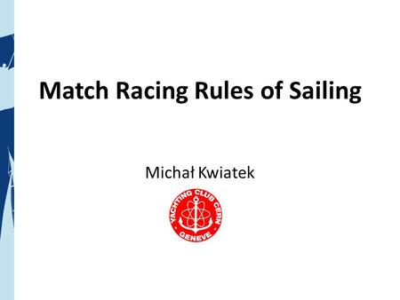 Match Racing Rules of Sailing Michał Kwiatek. What are we talking about? www.americascupanywhere.com/internet_tv www.americascup.com/en/ www.cern.ch/yachting/matchRace.