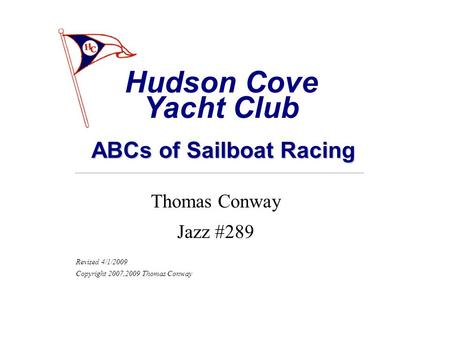 ABCs of Sailboat Racing Thomas Conway Jazz #289 Revised 4/1/2009 Copyright 2007,2009 Thomas Conway Hudson Cove Yacht Club.