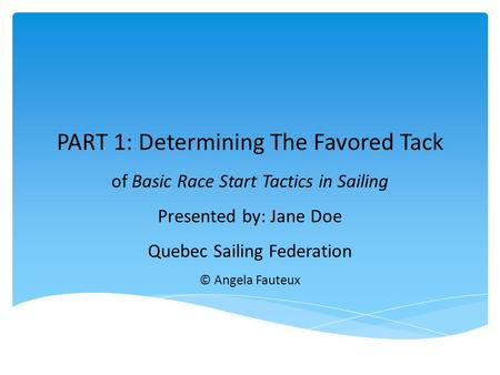PART 1: Determining The Favored Tack of Basic Race Start Tactics in Sailing Presented by: Jane Doe Quebec Sailing Federation © Angela Fauteux.