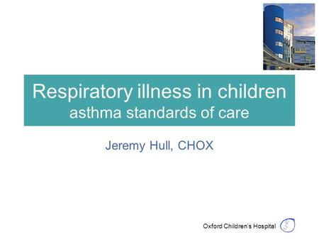 Oxford Children's Hospital Respiratory illness in children asthma standards of care Jeremy Hull, CHOX.