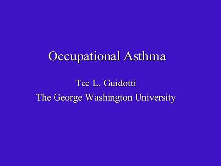 Occupational Asthma Tee L. Guidotti The George Washington University.