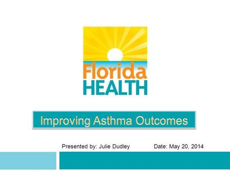 Presented by: Julie DudleyDate: May 20, 2014. Overview 2  About Asthma  Burden in Florida  National EPR-3 Asthma Guidelines  Collaborating to Improve.