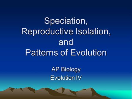 Speciation, Reproductive Isolation, and Patterns of Evolution AP Biology Evolution IV.