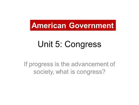 Unit 5: Congress If progress is the advancement of society, what is congress? American Government.