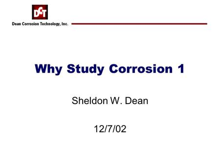 Why Study Corrosion 1 Sheldon W. Dean 12/7/02. What is Corrosion? What does it look like? How do you know when you have it?