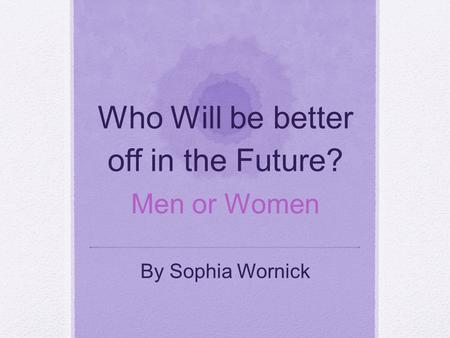 Who Will be better off in the Future? Men or Women By Sophia Wornick.