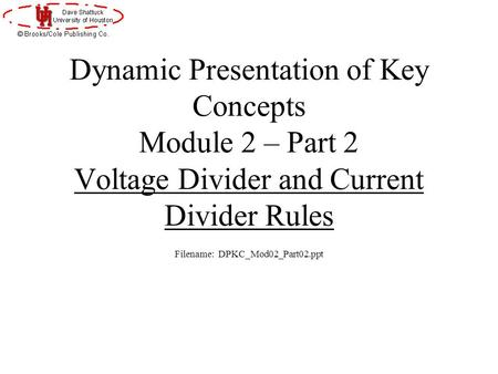 Dynamic Presentation of Key Concepts Module 2 – Part 2 Voltage Divider and Current Divider Rules Filename: DPKC_Mod02_Part02.ppt.