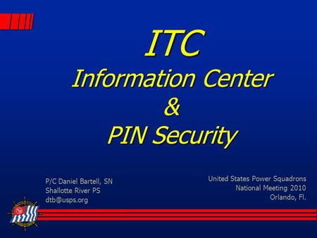 ITC Information Center & PIN Security United States Power Squadrons National Meeting 2010 Orlando, Fl. P/C Daniel Bartell, SN Shallotte River PS