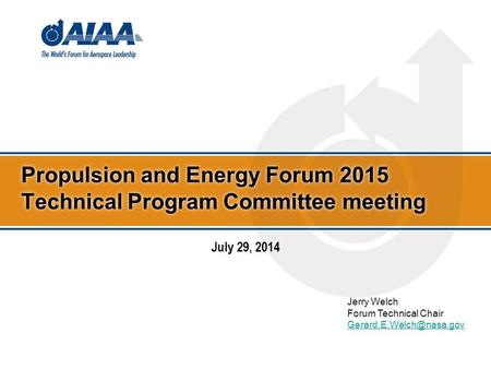 Propulsion and Energy Forum 2015 Technical Program Committee meeting Jerry Welch Forum Technical Chair July 29, 2014.