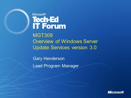 MGT309 Overview of Windows Server Update Services version 3.0 Gary Henderson Lead Program Manager.