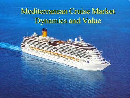 Mediterranean Cruise Market Dynamics and Value. Objectives Provide a brief overview of the cruise market Provide a brief overview of the cruise market.