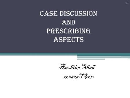 CASE DISCUSSION and Prescribing aspects Anshika Shah 200525TS012 1.