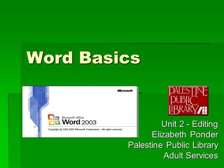 Word Basics Unit 2 - Editing Elizabeth Ponder Palestine Public Library Adult Services.