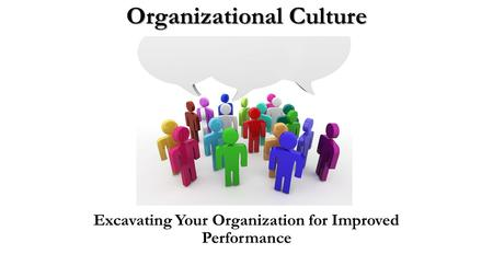 Organizational Culture Excavating Your Organization for Improved Performance.