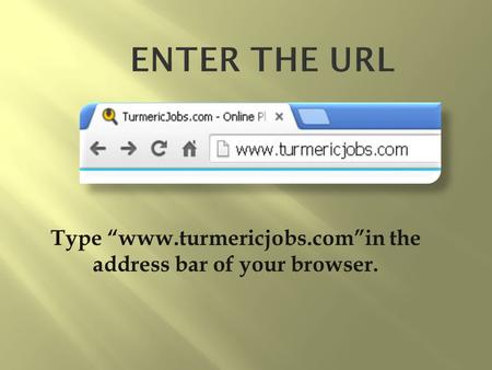 "Type ""www.turmericjobs.com""in the address bar of your browser."