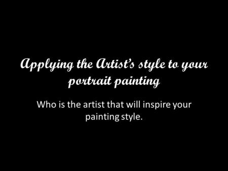 Applying the Artist's style to your portrait painting Who is the artist that will inspire your painting style.