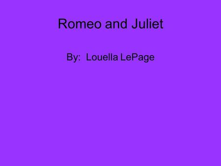 Romeo and Juliet By: Louella LePage. Background on Shakespeare W illiam Shakespeare was an English poet and play writer. He is often called England's.