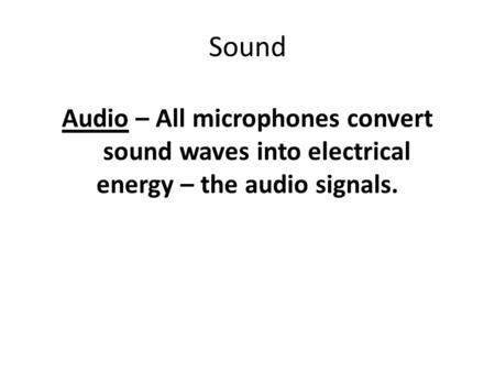 Sound Audio – All microphones convert sound waves into electrical energy – the audio signals.