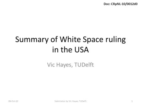 Doc: CRpNL-10/0012d0 Summary of White Space ruling in the USA Vic Hayes, TUDelft 06-Oct-10Submission by Vic Hayes, TUDelft1.