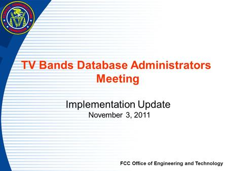 TV Bands Database Administrators Meeting Implementation Update November 3, 2011 FCC Office of Engineering and Technology.