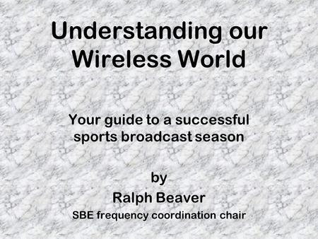 Understanding our Wireless World Your guide to a successful sports broadcast season by Ralph Beaver SBE frequency coordination chair.