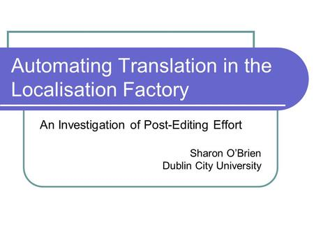Automating Translation in the Localisation Factory An Investigation of Post-Editing Effort Sharon O'Brien Dublin City University.