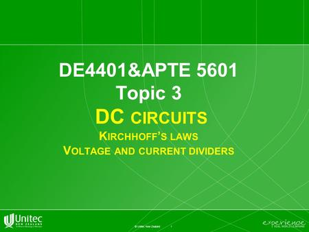 1 © Unitec New Zealand DE4401&APTE 5601 Topic 3 DC CIRCUITS K IRCHHOFF ' S LAWS V OLTAGE AND CURRENT DIVIDERS.