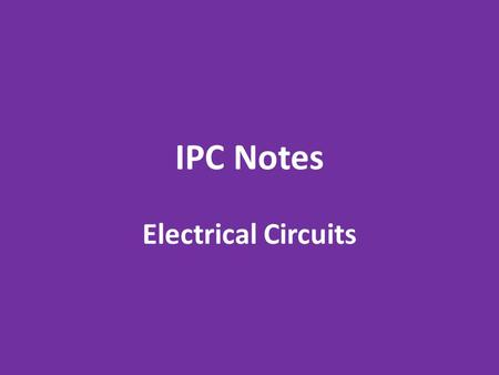 IPC Notes Electrical Circuits. Circuit Symbols The following symbols will be used to draw circuit diagrams: