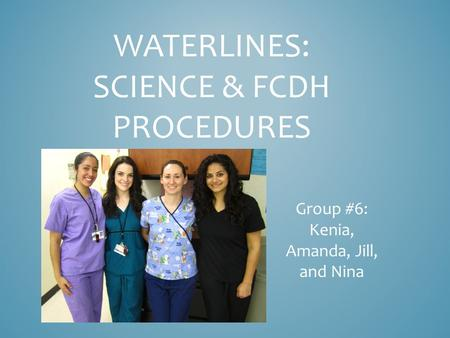 WATERLINES: SCIENCE & FCDH PROCEDURES Group #6: Kenia, Amanda, Jill, and Nina.