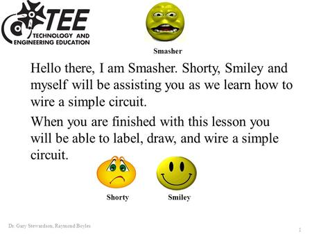Hello there, I am Smasher. Shorty, Smiley and myself will be assisting you as we learn how to wire a simple circuit. When you are finished with this lesson.