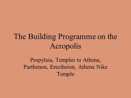 The Building Programme on the Acropolis Propylaia, Temples to Athena, Parthenon, Erectheion, Athena Nike Temple.