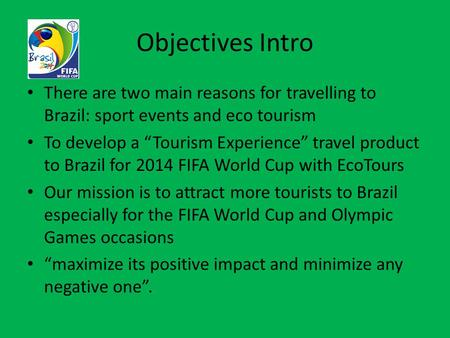 "Objectives Intro There are two main reasons for travelling to Brazil: sport events and eco tourism To develop a ""Tourism Experience"" travel product to."