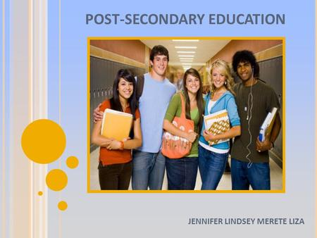 POST-SECONDARY EDUCATION JENNIFER LINDSEY MERETE LIZA.