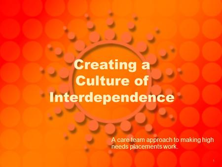 1 Creating a Culture of Interdependence A care team approach to making high needs placements work.